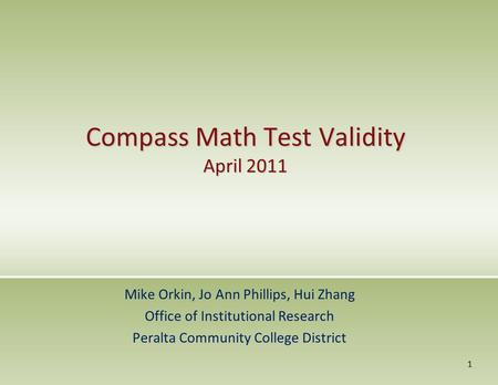 Compass Math Test Validity April 2011 Mike Orkin, Jo Ann Phillips, Hui Zhang Office of Institutional Research Peralta Community College District 1.