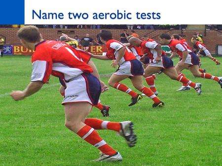 Name two aerobic tests. Task What equipment will you use? What are the pre-test procedures? What are the instructions? How do you record / measure the.