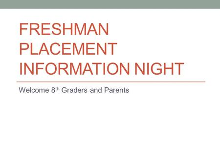 FRESHMAN PLACEMENT INFORMATION NIGHT Welcome 8 th Graders and Parents.