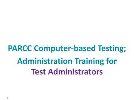 1 PARCC Computer-based Testing; Administration Training for Test Administrators.