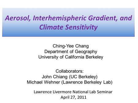 Aerosol, Interhemispheric Gradient, and Climate Sensitivity Ching-Yee Chang Department of Geography University of California Berkeley Lawrence Livermore.
