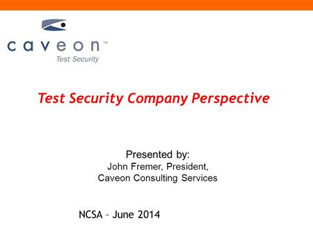 Test Security Company Perspective Presented by: John Fremer, President, Caveon Consulting Services NCSA – June 2014.