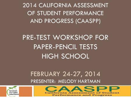 2014 CALIFORNIA ASSESSMENT OF STUDENT PERFORMANCE AND PROGRESS (CAASPP) PRE-TEST WORKSHOP FOR PAPER-PENCIL TESTS HIGH SCHOOL FEBRUARY 24-27, 2014 PRESENTER: