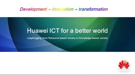 Huawei ICT for a better world Leapfrogging from Resource-based society to Knowledge-based society.