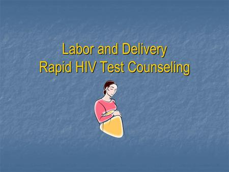 Labor and Delivery Rapid HIV Test Counseling. Important Information about Pregnancy and HIV Every pregnant women should know if she has HIV because she.