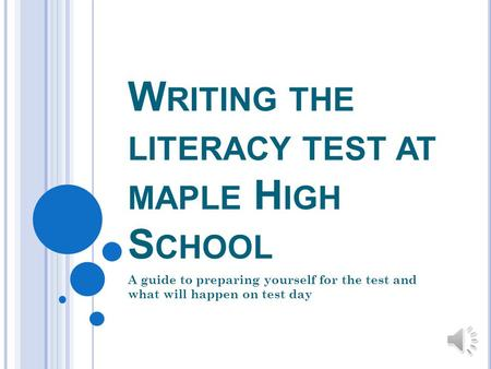 W RITING THE LITERACY TEST AT MAPLE H IGH S CHOOL A guide to preparing yourself for the test and what will happen on test day.