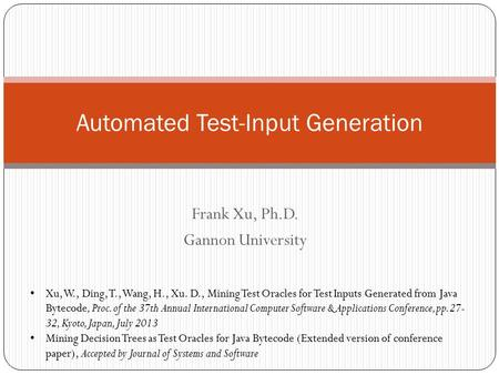 Frank Xu, Ph.D. Gannon University Automated Test-Input Generation Xu, W., Ding, T., Wang, H., Xu. D., Mining Test Oracles for Test Inputs Generated from.