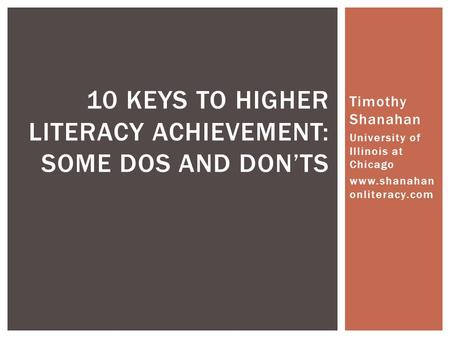 Timothy Shanahan University of Illinois at Chicago www.shanahan onliteracy.com 10 KEYS TO HIGHER LITERACY ACHIEVEMENT: SOME DOS AND DON'TS.