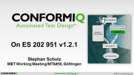 Automated Test Design ™ © 2011 Conformiq, Inc. CONFORMIQ DESIGNER On ES 202 951 v1.2.1 Stephan Schulz MBT Working Meeting/MTS#56, Göttingen.