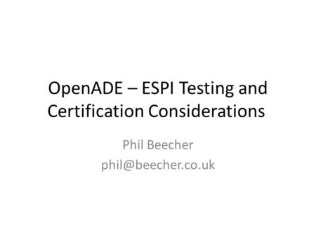 OpenADE – ESPI Testing and Certification Considerations Phil Beecher