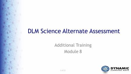 1 of 22 DLM Science Alternate Assessment Additional Training Module 8.