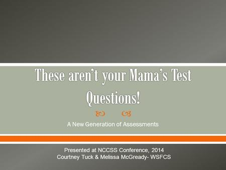  A New Generation of Assessments Presented at NCCSS Conference, 2014 Courtney Tuck & Melissa McGready- WSFCS.