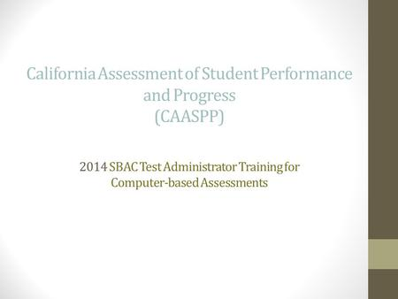California Assessment of Student Performance and Progress (CAASPP) 2014 SBAC Test Administrator Training for Computer-based Assessments.