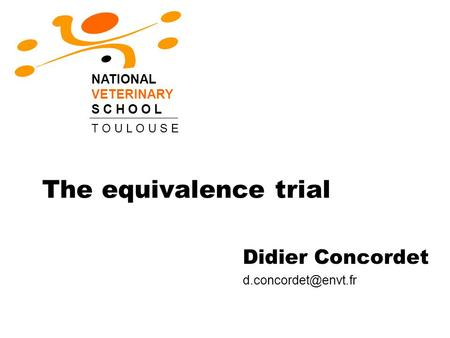 The equivalence trial Didier Concordet NATIONAL VETERINARY S C H O O L T O U L O U S E.