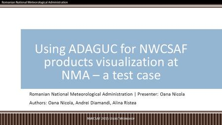 Romanian National Meteorological Administration | Presenter: Oana Nicola Authors: Oana Nicola, Andrei Diamandi, Alina Ristea Using ADAGUC for NWCSAF products.