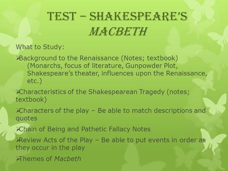 TEST – Shakespeare's Macbeth What to Study:  Background to the Renaissance (Notes; textbook) (Monarchs, focus of literature, Gunpowder Plot, Shakespeare's.