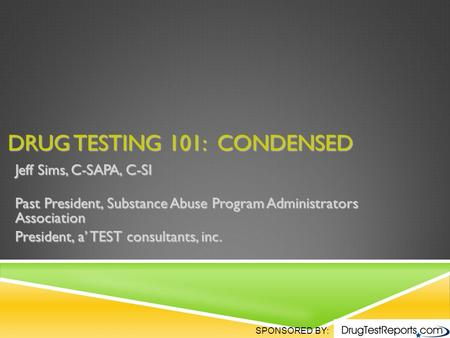 SPONSORED BY: DRUG TESTING 101: CONDENSED Jeff Sims, C-SAPA, C-SI Past President, Substance Abuse Program Administrators Association President, a' TEST.
