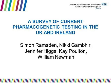 A SURVEY OF CURRENT PHARMACOGENETIC TESTING IN THE UK AND IRELAND Simon Ramsden, Nikki Gambhir, Jennifer Higgs, Kay Poulton, William Newman.