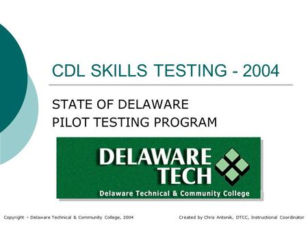 CDL SKILLS TESTING - 2004 STATE OF DELAWARE PILOT TESTING PROGRAM Copyright – Delaware Technical & Community College, 2004 Created by Chris Antonik, DTCC,