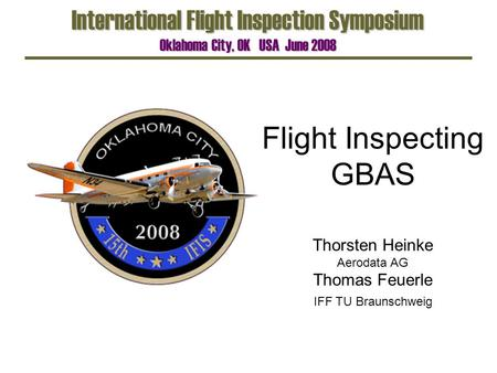 Flight Inspecting GBAS International Flight Inspection Symposium Oklahoma City, OK USA June 2008 Thorsten Heinke Aerodata AG Thomas Feuerle IFF TU Braunschweig.