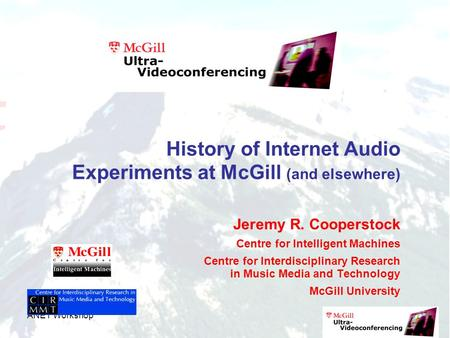 ANET Workshop History of Internet Audio Experiments at McGill (and elsewhere) Jeremy R. Cooperstock Centre for Intelligent Machines Centre for Interdisciplinary.
