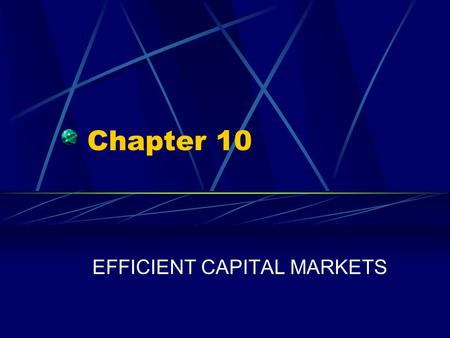 Chapter 10 EFFICIENT CAPITAL MARKETS. Chapter 10 Questions What do we mean when we say that capital markets are efficient? Why should capital markets.