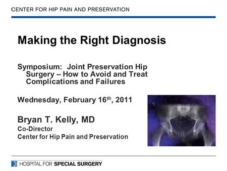 Making the Right Diagnosis Symposium: Joint Preservation Hip Surgery – How to Avoid and Treat Complications and Failures Wednesday, February 16 th, 2011.