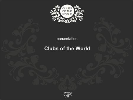 Presentation Clubs of the World. Our Mission Our Customers Our Markets Our C lubs Our Members Our Website Clubs of the World.