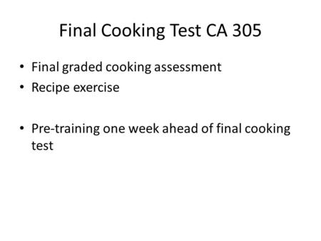 Final Cooking Test CA 305 Final graded cooking assessment Recipe exercise Pre-training one week ahead of final cooking test.