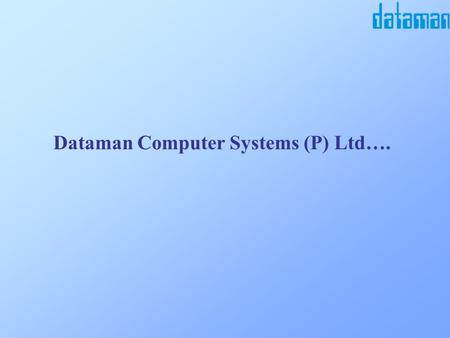 Dataman Computer Systems (P) Ltd…. Dataman computer systems (P) Ltd.  a Software Company established in 1990  a team of Over Sixty Professionals 