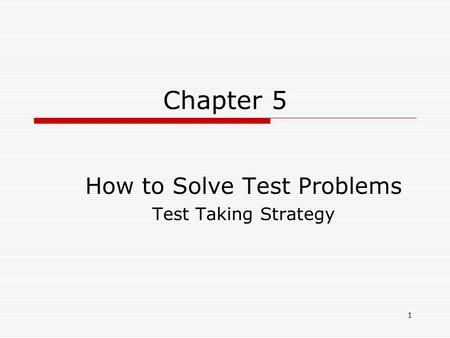 1 Chapter 5 How to Solve Test Problems Test Taking Strategy.