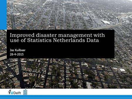 28-4-2015 Improved disaster management with use of Statistics Netherlands Data Jos Kuilboer.