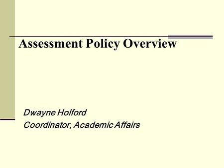 Assessment Policy Overview Dwayne Holford Coordinator, Academic Affairs.