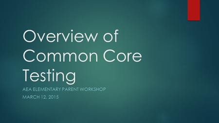 Overview of Common Core Testing AEA ELEMENTARY PARENT WORKSHOP MARCH 12, 2015.