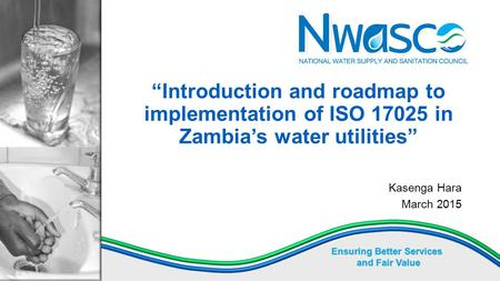 "Ensuring Better Services and Fair Value ""Introduction and roadmap to implementation of ISO 17025 in Zambia's water utilities"" Kasenga Hara March 2015."