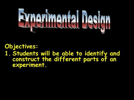 Objectives: 1.Students will be able to identify and construct the different parts of an experiment.