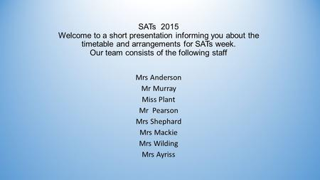 SATs 2015 Welcome to a short presentation informing you about the timetable and arrangements for SATs week. Our team consists of the following staff Mrs.