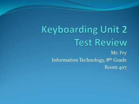 Mr. Fry Information Technology, 8 th Grade Room 407.