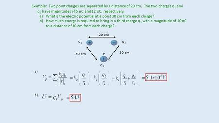 Example: Two point charges are separated by a distance of 20 cm. The two charges q 1 and q 2 have magnitudes of 5  C and 12  C, respectively. a)What.