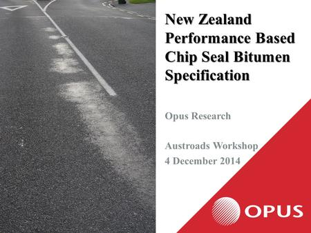 New Zealand Performance Based Chip Seal Bitumen Specification Opus Research Austroads Workshop 4 December 2014.