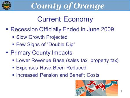"County of Orange 1 Current Economy  Recession Officially Ended in June 2009  Slow Growth Projected  Few Signs of ""Double Dip""  Primary County Impacts."