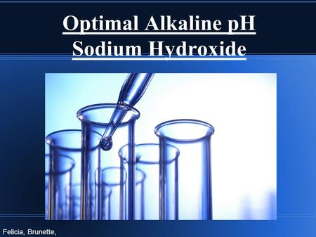 Optimal Alkaline pH Sodium Hydroxide Felicia, Brunette, Shaelyn.