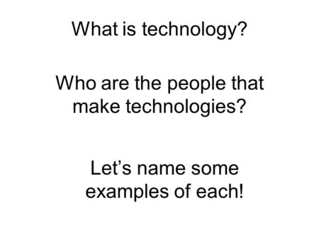 What is technology? Who are the people that make technologies? Let's name some examples of each!