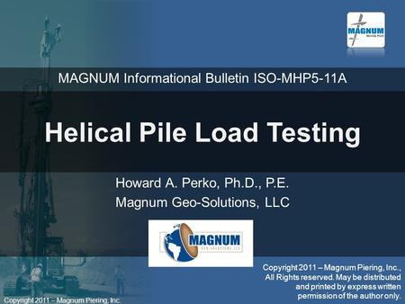 Copyright 2011 – Magnum Piering, Inc. Helical Pile Load Testing Howard A. Perko, Ph.D., P.E. Magnum Geo-Solutions, LLC Copyright 2011 – Magnum Piering,