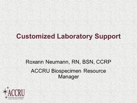 Customized Laboratory Support Roxann Neumann, RN, BSN, CCRP ACCRU Biospecimen Resource Manager.