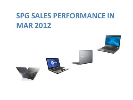 SPG SALES PERFORMANCE IN MAR 2012. SITUATION IN MAR 2012 Asus NB & EEEPC Slow moving in some model (AMD) Samsung Disti price war. No demand from dealer.