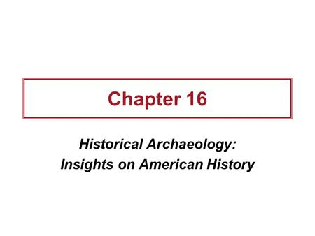 Chapter 16 Historical Archaeology: Insights on American History.