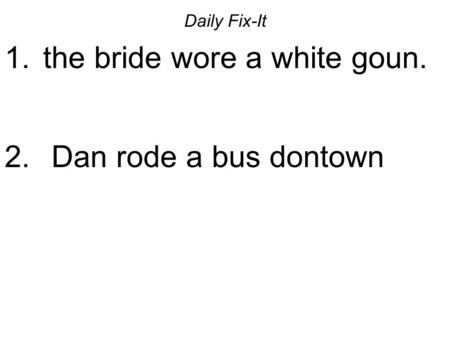 Daily Fix-It 1. the bride wore a white goun. 2. Dan rode a bus dontown.