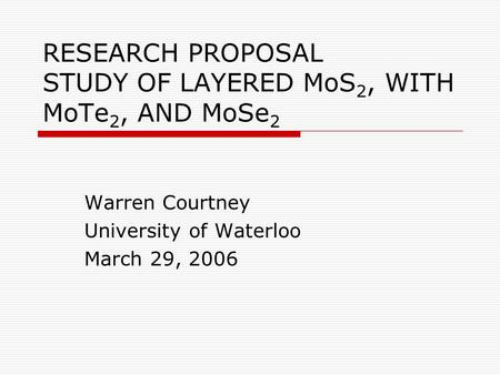 RESEARCH PROPOSAL STUDY OF LAYERED MoS 2, WITH MoTe 2, AND MoSe 2 Warren Courtney University of Waterloo March 29, 2006.