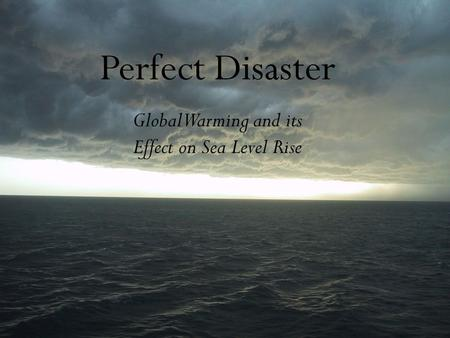 Perfect Disaster Global Warming and its Effect on Sea Level Rise.